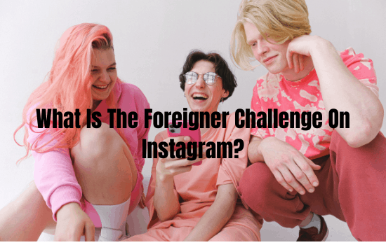What Is The Foreigner Challenge On Instagram?